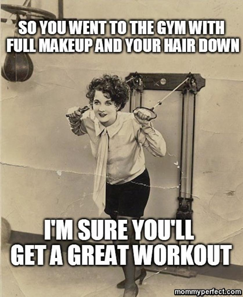So you went to the gym with full makeup and your hair down.  I'm sure you'll get a great workout.